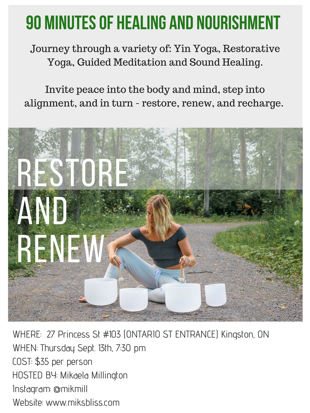 KINGSTON, ONTARIO: Moksha Yoga    THURS.September 13th, 2018 - 7:30-9:00 pm   90 minute workshop/event  heal and nourish.journey through:guided meditation, mindful and easeful movement, yin yoga (targeting deep connective tissues to release toxins and stagnant energy) restorative yoga (gentle postures supported by props - slowing down and tuning in), and sound healing (Mikaela plays the ukulele and quartz singing bowls - singing bowls: sound vibrations impact our nervous system, engaging our relaxation reflex and inhibiting the stress or pain response.