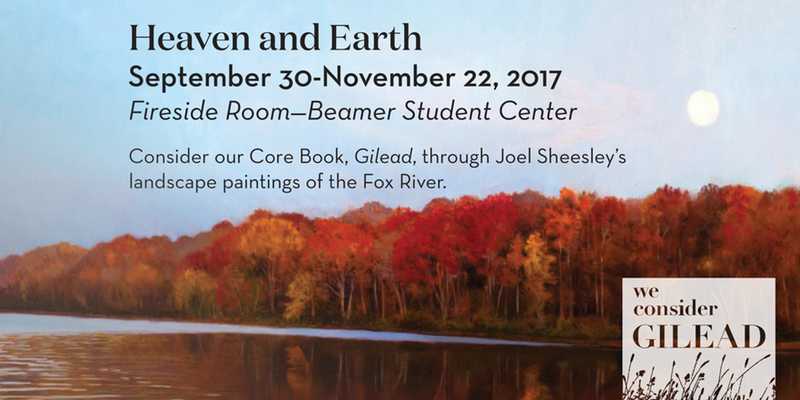 "Wheaton College: This event included a month-long exhibition of 12 Fox River paintings and a lecture on Oct. 2 titled ""Heaven and Earth: Reading  Gilead  through the Landscape of the Fox River.""  Gilead  is a novel by Marilynne Robinson.  Gilead  is the core book for Wheaton College in 2017-18."