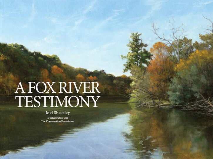 "- A Fox River Testimony, published by The Conservation Foundation in 2018, is a 160 page, full color book that reproduces all the paintings that were exhibited in ""Joel Sheesley: A Fox River Testimony"" at the Schingoethe Center at Aurora University from Sept. 20 - Dec. 14, 2018.My 2016-2018 journal entries constitute the book's text. Copies of the book are available from The Conservation Foundation. https://artofthefox.org/product/a-fox-river-testimony-book/"