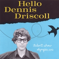 Hello Dennis Driscoll  is one of Dennis' first L.P.'s Recorded in Olympia, Washington by Phan Nguyen and released on Talent Show in 1999. 31 songs!