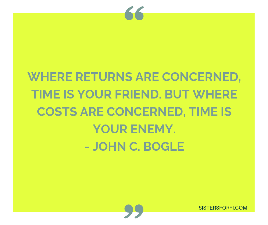 Where returns are concerned, time is your friend. But where costs are concerned, time is your enemy. - John C. Bogle