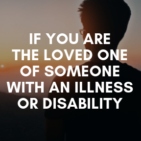 If you are the loved one of someone with an illness or disability