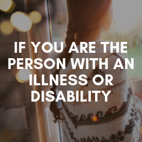 If you are the person with an illness or disability