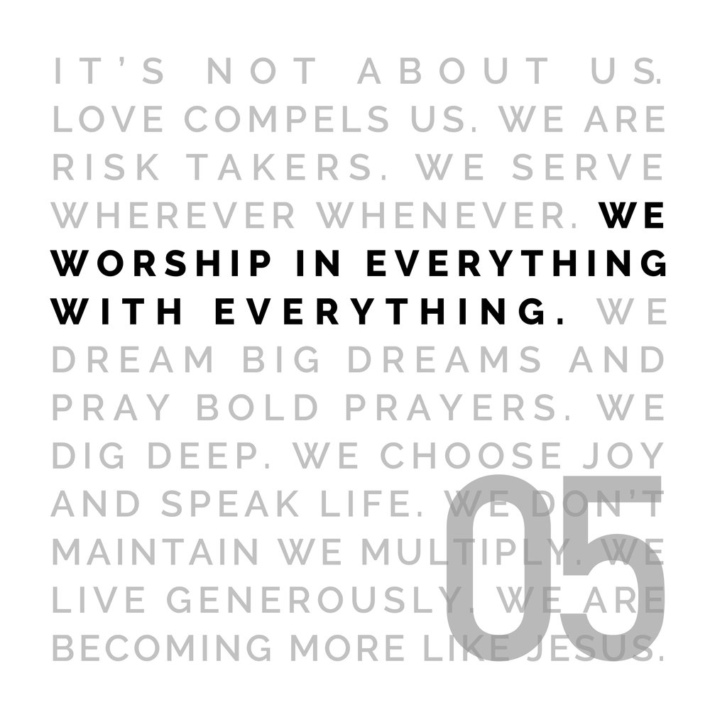 WE WORSHIP IN EVERYTHING WITH EVERYTHING - Our life is a response to what's been done for us. Through our songs, our work, our daily lives, we offer up thanksgiving. Worship transforms our focus from our gain to His glory. It refocuses and renews our hearts, and it causes us to praise Him in advance for what He's already promised.