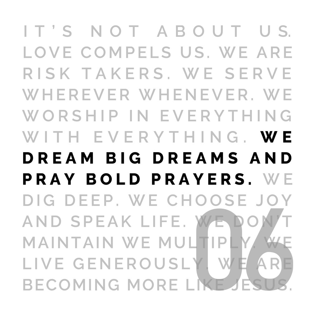 WE DREAM BIG DREAMS AND PRAY BOLD PRAYERS - If your dream doesn't scare you, it's too small. We believe in dreams that start in the heart of God and require God to move. We pray it to pass with boldness. We believe that prayer moves mountains, shifts the atmosphere, and releases God's purposes on the earth.