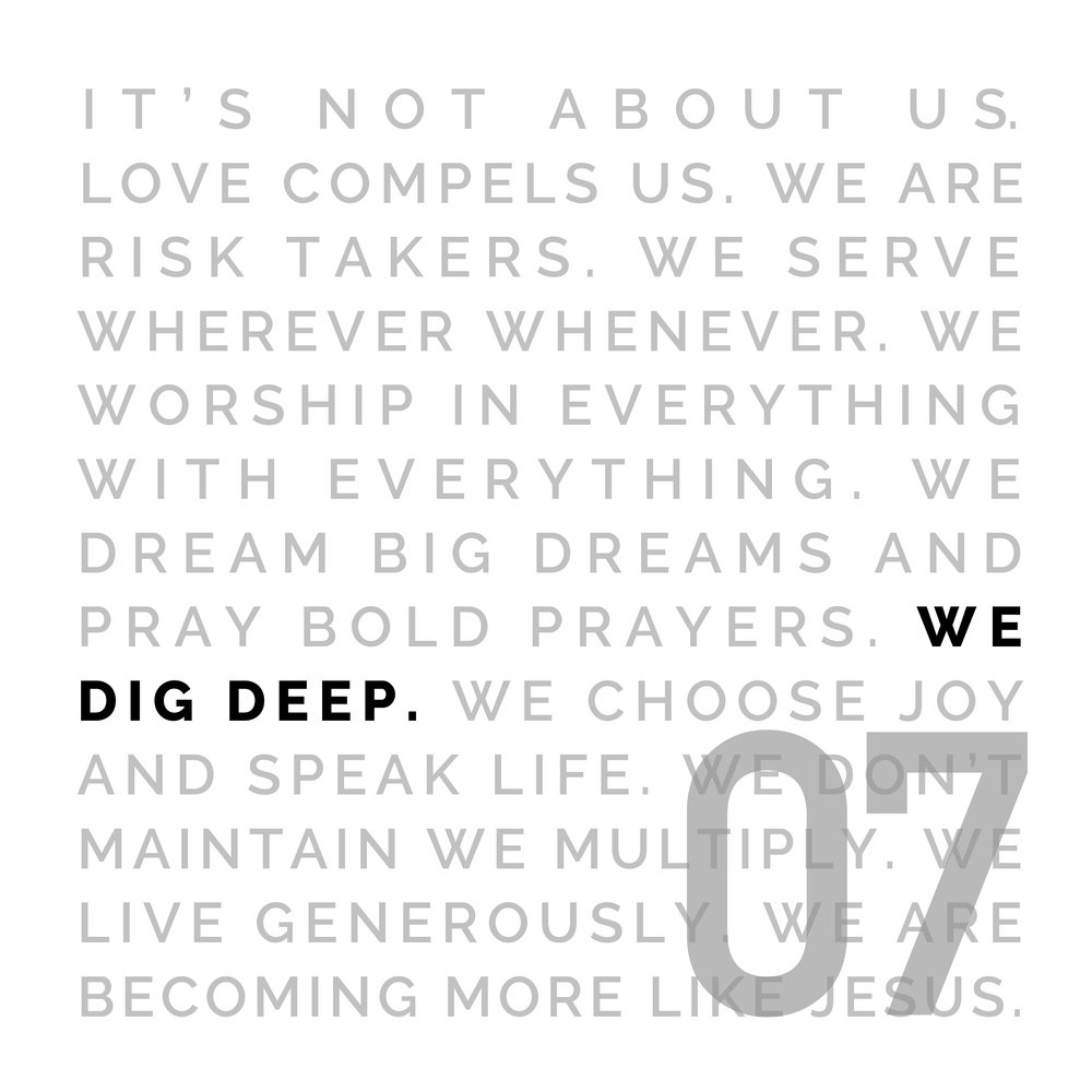 WE DIG DEEP - When you're digging, you hit various kinds of soil. Sometimes you have to go through the hard stuff to get to the good stuff. We believe every person is necessary, and every part is important. The church should be the birthplace of loving, deep, relationships.