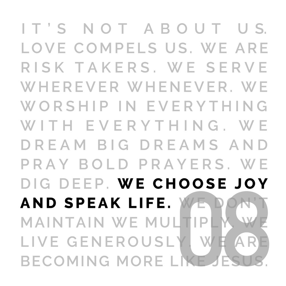 WE CHOOSE JOY AND SPEAK LIFE - We can laugh beyond our circumstances and choose joy in all things, because our eternity is secure. Life is ours because He defeated death. We speak life in every situation, every circumstance, because the battle has already been won.