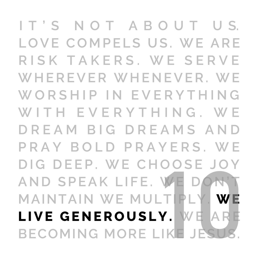 WE LIVE GENEROUSLY - Jesus gave everything to us. This results in generous living and generous giving. We don't give because we 'have to', we give because we 'get it'. We give because it makes a difference. We give for those who are to come. We give because of what's been given to us.