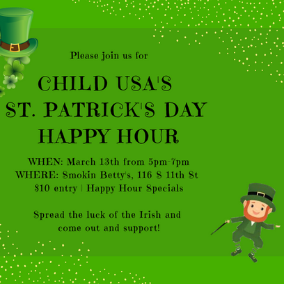 - Happy HourDATE: Tuesday, March 13, 5:00 p.m. CHILD USA is hosting a Happy Hour fundraiser for young professionals on Tuesday, March 13, at Smokin' Betty's.  We hope to see you there!