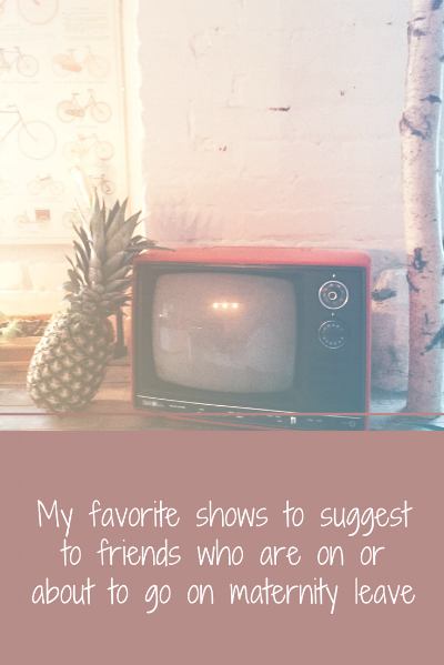 Favorite shows to suggest to friends who are on or about to go on maternity leave