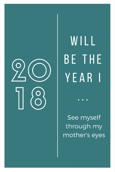 2018 will be the year I ... see myself through my mother's eyes