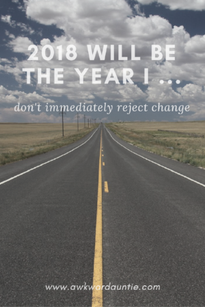 2018 will be the year I ... don't immediately reject change