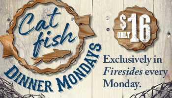 Catfish Dinner Mondays at Firesides - Delicious catfish dinner is available at Firesides every Monday night for only $16.