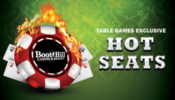 Table Games  Hot Seats - Every Thursday from 6 PM to 10 PM$50 every hour and $100 at 10 PM!