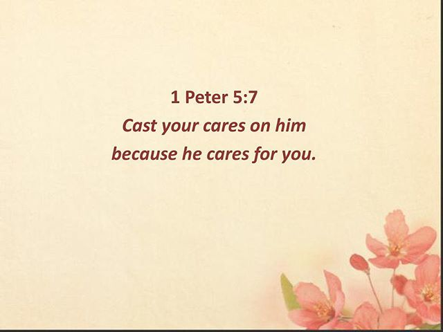 1 Peter 5:7 Cast your cares on Him because He cares for you.