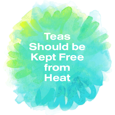 Teas should be kept free from heat