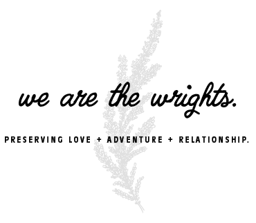 We are the Wrights. Preserving Love + Adventure + Relationship.