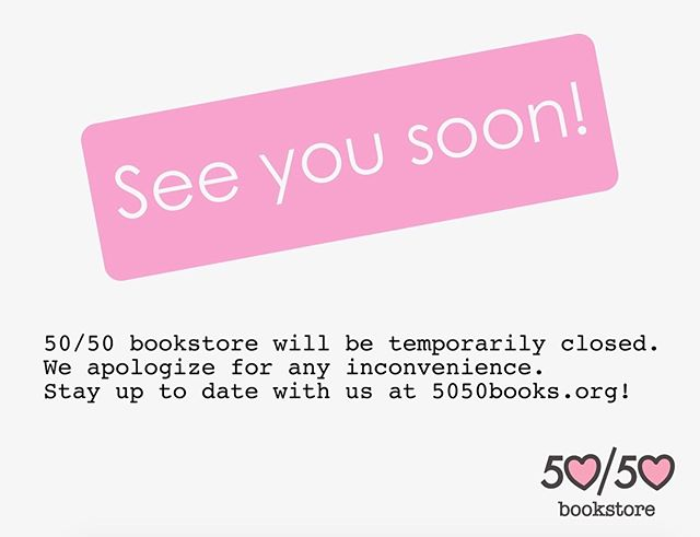 Don't worry, we'll be back! 50/50 Bookstore will be temporarily closed. Until then, keep up with what we've got ahead on Instagram, Facebook, or at 5050books.org 🥰
