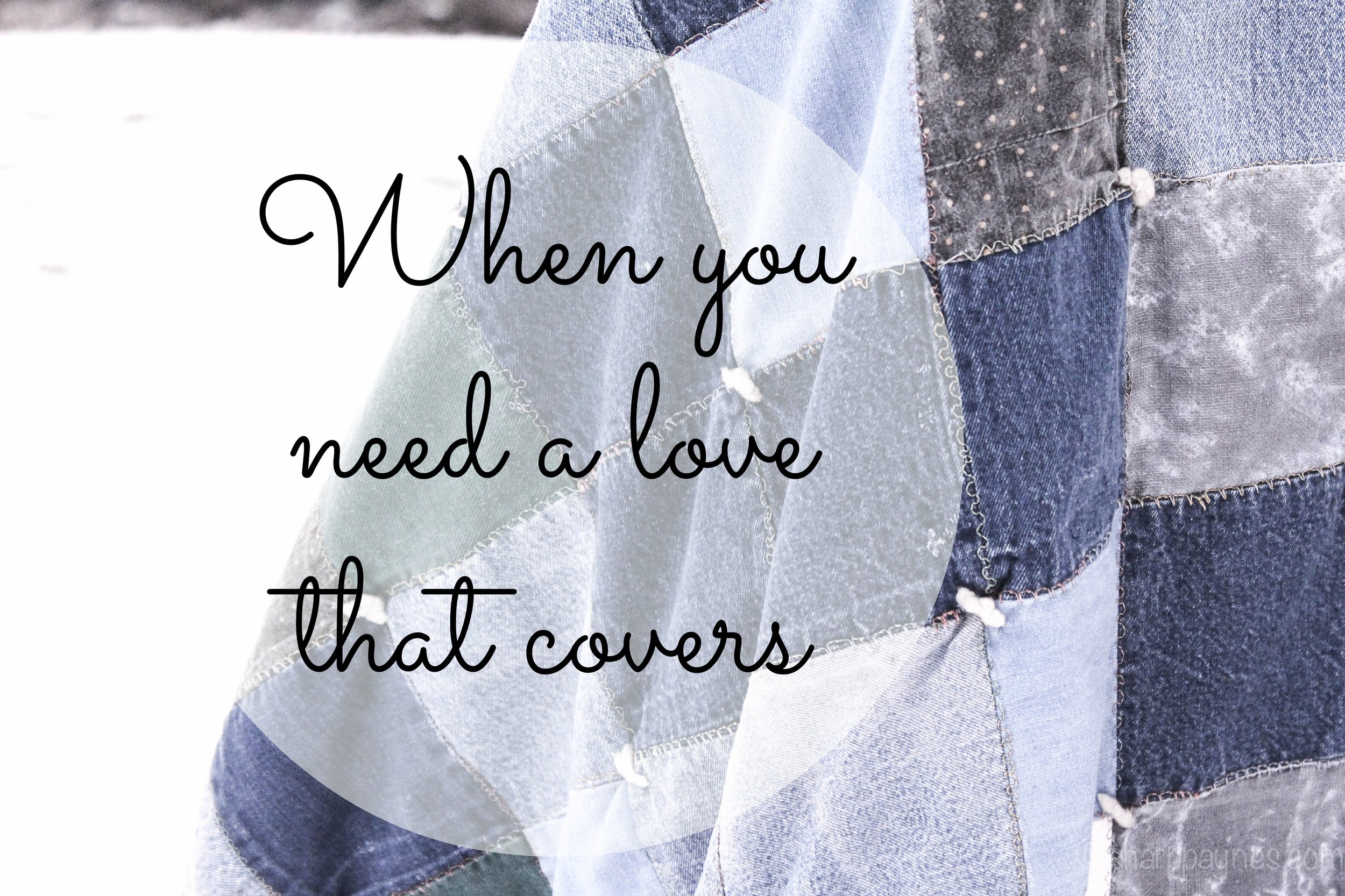 When you need a love that covers