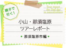 親子で行く!小山・那須塩原ツアーレポート~那須塩原市編~へ続きます。