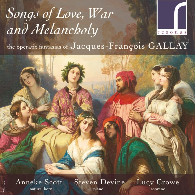 CD REVIEWS: SONGS OF LOVE, WAR AND MELANCHOLY, ANNEKE SCOTT (HORN), STEVEN DEVINE (PIANO) AND LUCY CROWE (SOPRANO). RESONUS CLASSICS, 2015. - Songs of Love, War and Melancholy.The operatic fantasias of Jacques-François Gallay.Anneke Scott (natural horn), Lucy Crowe (soprano) & Steven Devine (piano) Resonus Classics, 2015.