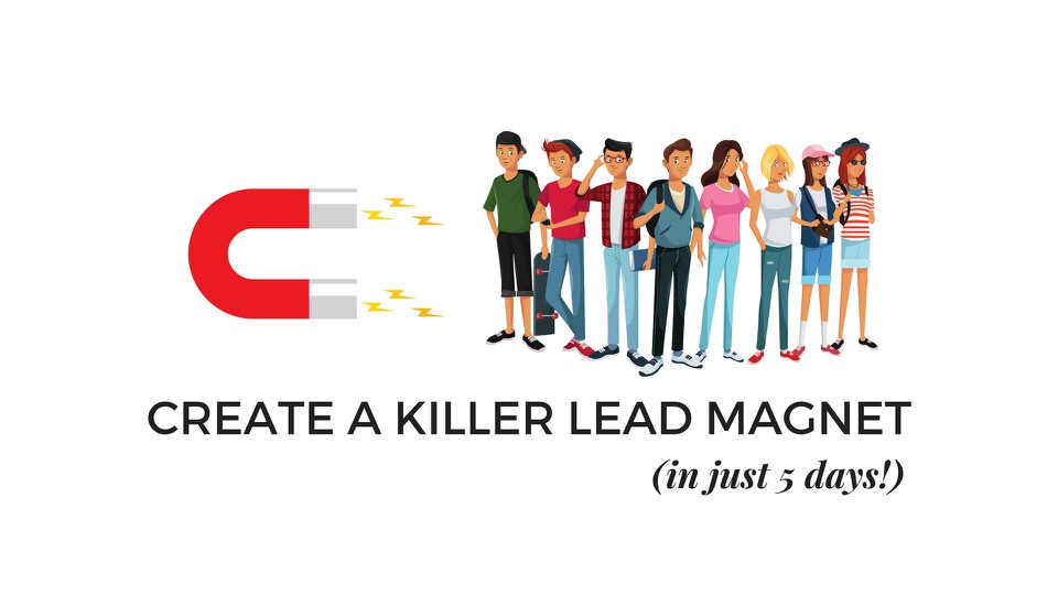 Get more Leads with the 5 Day Challenge! - Create a Killer Lead Magnet in just 5 Days!