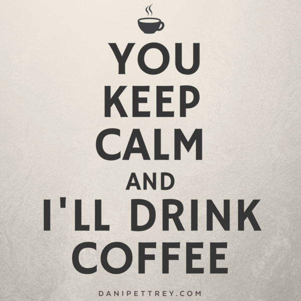 You keep calm and I'll drink coffee. DaniPettrey.com