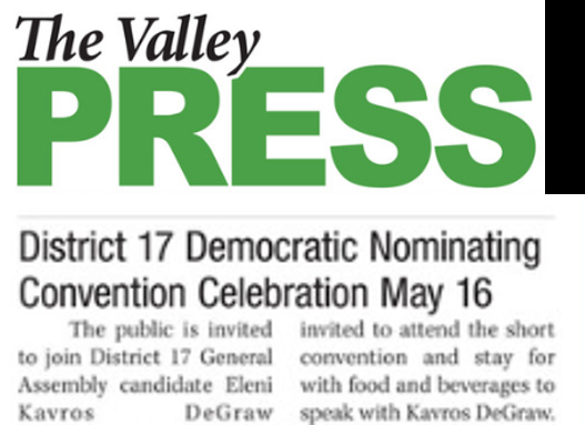 District 17 Democratic Nominating Convention Celebration May 16 - Community members and their families are encouraged to attend the short convention and stay for the celebration with food and beverages to speak with Kavros DeGraw and hear more about her vision for serving District 17. Valley Press, May 3, 2018. READ MORE ...