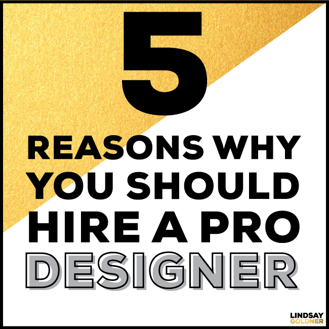 5 reasons to hire a pro designer  / Lindsay Goldner