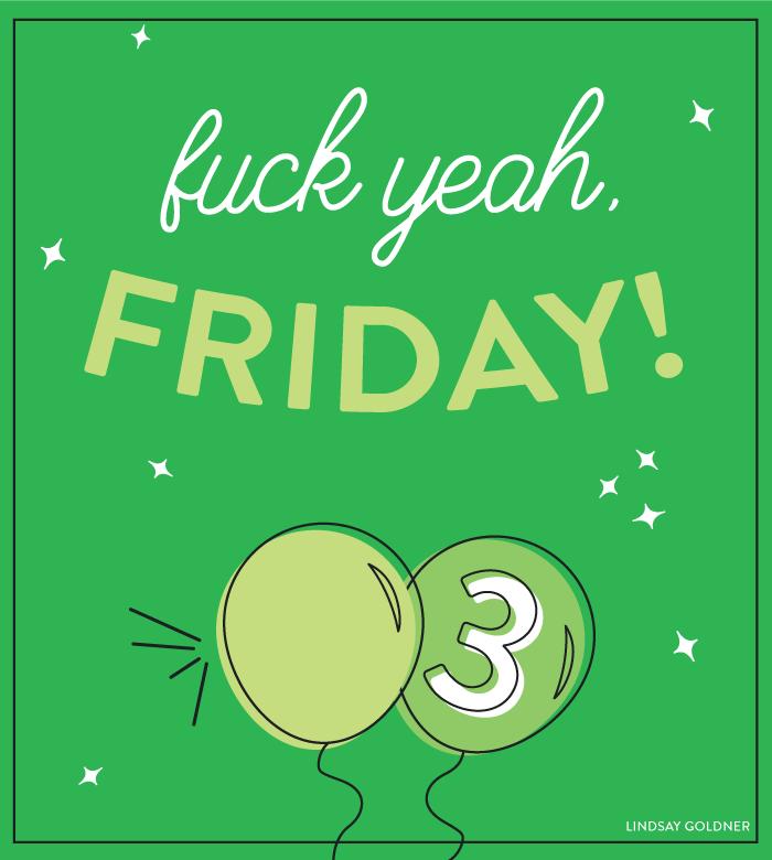 Fuck yeah, Friday! No. 3 // Lindsay Goldner