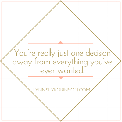 You're really just one decision away from everything you've ever wanted.