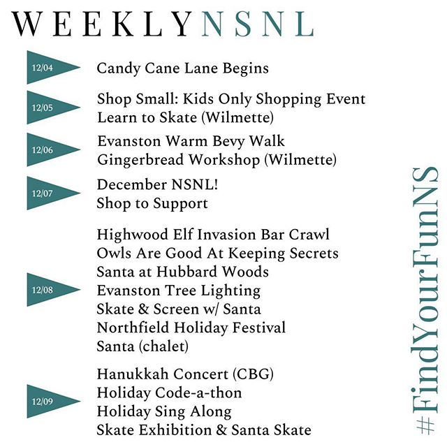 """Holiday fun is around every corner his week. Don't miss the @gortoncommunitycenter kids-only shopping event event,🎅 at Hubbard Woods (w/ real reindeer!) & #ShopToSupport Fri & Sat. ⠀⠀⠀⠀⠀⠀⠀⠀⠀ Our December issue drops this Friday so DM us w/ any events you'd like included. We ❤️ supporting local! #FindYourFunNS ⠀⠀⠀⠀⠀⠀⠀⠀⠀ 📌Candy Cane Lane 12/4 - 1/7 @winnetkaparks (Hubbard woods) 📌Shop Small: Kids Only Holiday Shop 12/5 @mgortat13 (2-3 sensory shopping for """"kids"""" of all ages w/ sensory & special needs. 3-6pm, $5) 📌Learn to Skate Begins 12/5 - 1/6 @wilmetteparks (1-3pm) 📌Everyone Makes! Snowflake Spectacular 12/6 @wilmettelibrary (6:30-8) 📌Evanston Warm Bevy Walk 12/6 @downtownevanston (5-8) 📌Gingerbread Workshop 12/7 - 12/12 @wilmetteparks (3+) 📌Shop to Support @schoolfaithhopecharity 12/7-12/8 @the_book_stall @villagetoy @mazehome @shopvalentina @little_rickys & @goodgrapeswinnetka (ask about their cheese people cheese drop!) 📌Holiday Card Workshop 12/8 @glencoelibrary (11-12) 📌Highwood Elf Invasion Bar Crawl 12/8 @celebratehighwood (7pm) 📌Saturday Storytime: Owls are Good at Keeping Secrets 12/8 @the_book_stall (10:30-11:15) 📌DIY Spa Day 12/8 @winnlib (ages 8+, 10-11) 📌Scout Seasonal Workshop: Winter Wonders 12/8 @chicagobotanic (12:45-3) 📌Holiday Stocking Embroidery 12/8 @winnetkalibrary (10-11) 📌Santa hot cocoa, cookie decorating & real reindeer 12/8 at Hubbard Woods Park (10-12) 📌Evanston Tree Lighting 12/8 (5-8) 📌Skate & Screen w/ Santa 12/8 @westfieldoldorchard (3-5) 📌Northfield Holiday Festival 12/8 at @northfieldparks (11am) 📌Santa 12/8 & 12/9 @chaletnursery (1-3pm) 📌Glencoe Saturdays of the Season 12/8 📌Hanukkah Concert 12/9 @chicagobotanic (11 & 1) 📌Holiday Code-a-thon 12/9 @codeninjaslibertyville (ages 7-14) 📌6th Annual Holiday Sing Along 12/9 @winnetkacommunityhouse (2-5) 📌Joyful Gingerbread 12/9 @chicagobotanic (9:30-11 & 1-2:30) 📌Holiday Skating Exhibition & Santa Skate 12/9 (Centennial Ice Arena)"""