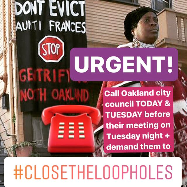 PLEASE SHARE 📡☎️There are breaking developments in the #ClosetheLoopholes Oakland tenant rights campaign & we are asking everyone to CALL Oakland City Council TODAY&TUES so that they'll immediately put a moratorium on loophole evictions like Aunti Frances'. Spread the word! #DefendAuntiFrances #Oakland #HousingJustice #gentrification #BayArea