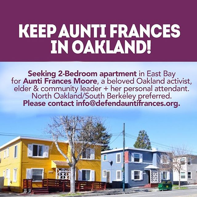 Aunti Frances could use her community's support in finding a new home! Please share the following blurb with your networks and contact us at info@defendauntifrances.org if you have any leads on housing. #DefendAuntiFrances  FIND AUNTI FRANCES HOUSING: Seeking 2-Br apartment in East Bay for Aunti Frances Moore, a long-term Oakland activist, elder & community leader and her personal attendant. North Oakland/South Berkeley preferred. Please contact info@defendauntifrances.org.