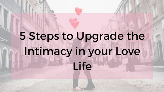 5 Steps to Upgrade the Intimacy in your Love Life blog post 2%2F13%2F18.png