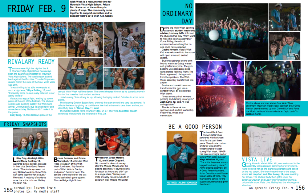 This is a yearbook spread I designed for a Colorado Student Media Assosication (CSMA) contest. They asked us to create a spread of one day at our school, ironically, Friday Feb. 9 was an incredible Wish Week assembly in to celebrate bringing Gabby, the 2018 Wish Kid, into the Vista family.