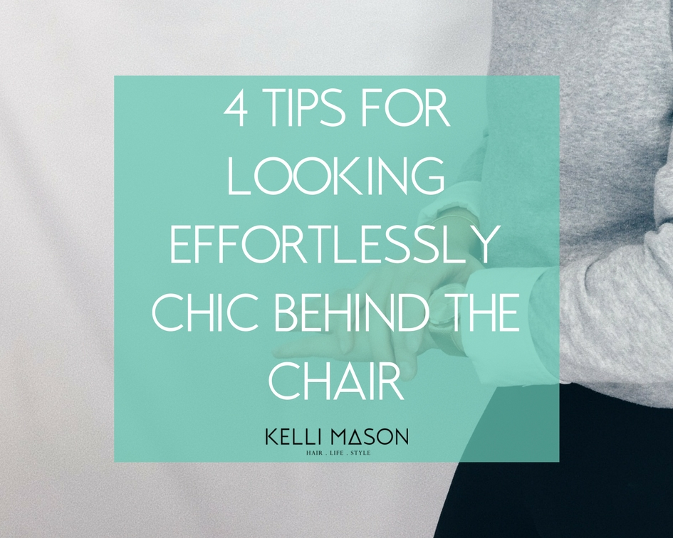 4 TIPS FOR LOOKING EFFORTLESSLY CHIC BEHIND THE CHAIR Kelli Mason