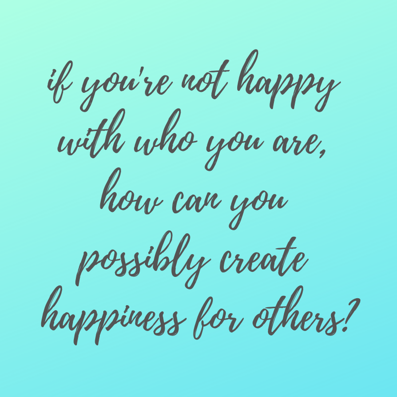 if you're not happy with who you are, how can you possibly create happiness for others?.png