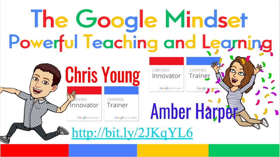 The Google Mindset: Powerful Teaching and Learning   (Co-Presentation with Chris Young)  Chris Young and Amber Harper want to offer encouragement for teachers and their students to take risks and learn from mistakes using technology. They will share the story of how they met at Google and how the lessons learned at Google campus have changed not only their own teaching lives, but also the learning lives of their students. Come to this session for inspiration, fun, and practical classroom applications of teaching and learning with a Google twist!