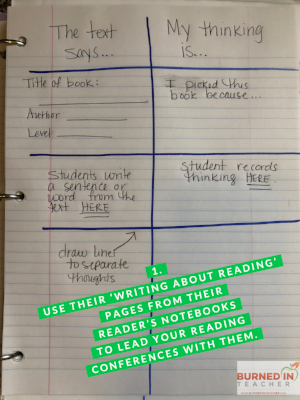 Students have a Reader's Notebook where they record their thinking while they read. Then, when you confer with them, use their thinking to guide your conversation.
