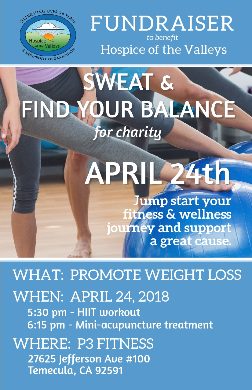 April 24, 20185:30pm   - Sweat & Find Your BalanceP3 Fitness27625 Jefferson Avenue, #100, Temecula, CA 92591Come work-out and then have a mini-acupuncture treatment for weight loss and relaxation to support Hospice of the Valleys. Donations welcome!