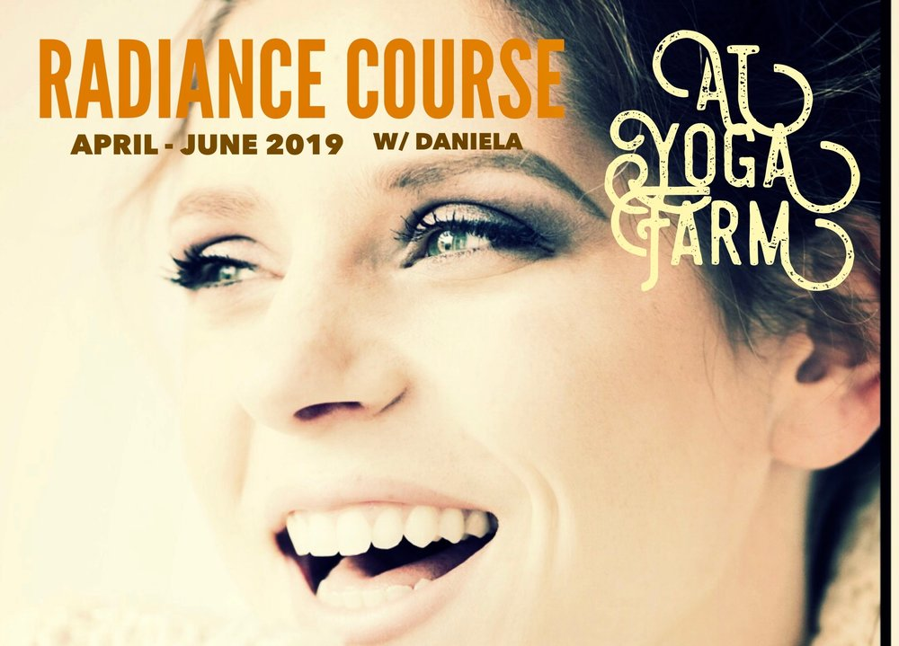 radiance coursE - Radiance course is a 10-week self discovery program, led by Daniela Hess, Director of the School For Radiant Living @ Yoga Farm.The Radiance Course is an adult educational system designed for the student who yearns to feel the fulfillment of Connection, Purpose, and Awe in ones life and in relationships.As a result of your participation in Radiance Course curriculum, you'll experience high quality self care. You will feel deeply nourished, refreshed, connected with others, and learn effective and personalized practices that lead to a Joyful body, a Clear mind and Lightness of Being.Your Journey Begins April 1, 201910 Monday evenings 7-9:15pm