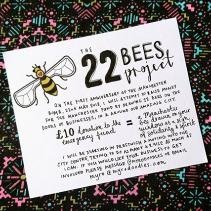 The event is being run in support of 22 Bees Project. The project, founded by Prestwich illustrator, Myroslava Coates (Myro) aims to raise funds for victims of the Arena attack by drawing bees on the doors and windows of Manchester's businesses.     If you are a business and would like to join one of the 139 businesses who taking part in the project you can find out more here.     Alternatively, to make a donation to the project to help Myro to continue to raise funds to the amazing Manchester Emergency Fund.     DONATE