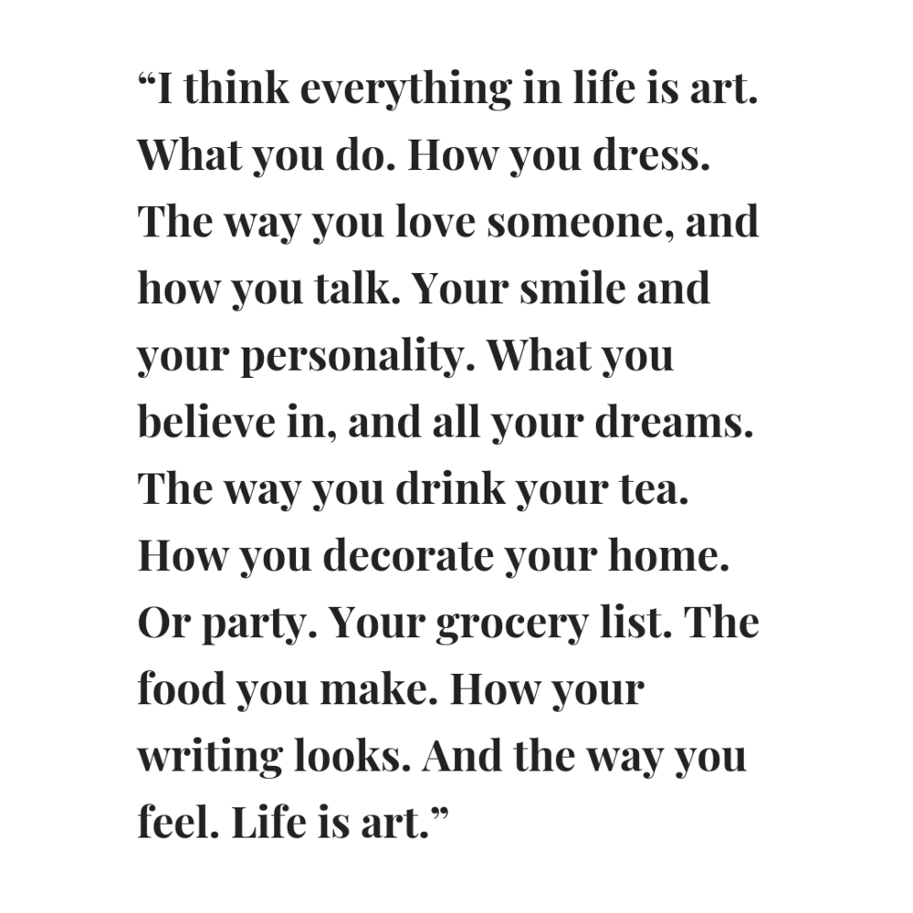 """I think everything in life is art. What you do. How you dress. The way you love someone, and how you talk. Your smile and your personality. What you believe in, and all your dreams. The way you drink your tea. How y.png"