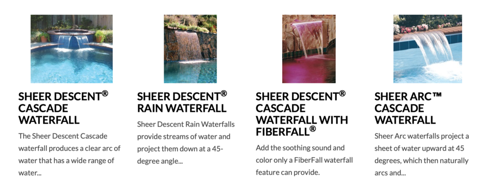 WATER FEATURES - Increase the enjoyment of every pool with the soothing sound and shimmer of falling water.