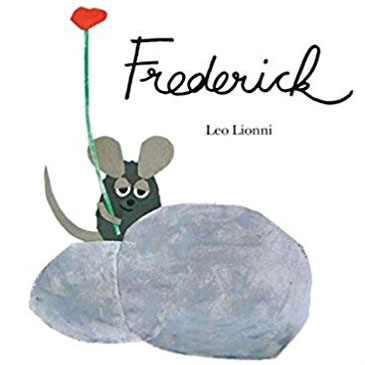 08: FREDERICK BY LEO LIONNI Frederick can't stop writing poems. His community is constantly annoyed by his lack of productivity. Everyone encourages Frederick to do something that has value to those around him. And they wonder, why is he so lazy?!?!? Frederick struggles to conform but he seems to have a problem. This book shows us that one person cannot define what is work for another person. This book also has a surprise ending that will remind the poets and artists of the world how important they are to the community.