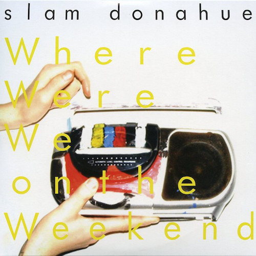 Slam Donahue   Where Were We on the Weekend   Producer / Mixing  Too Pure / Beggars