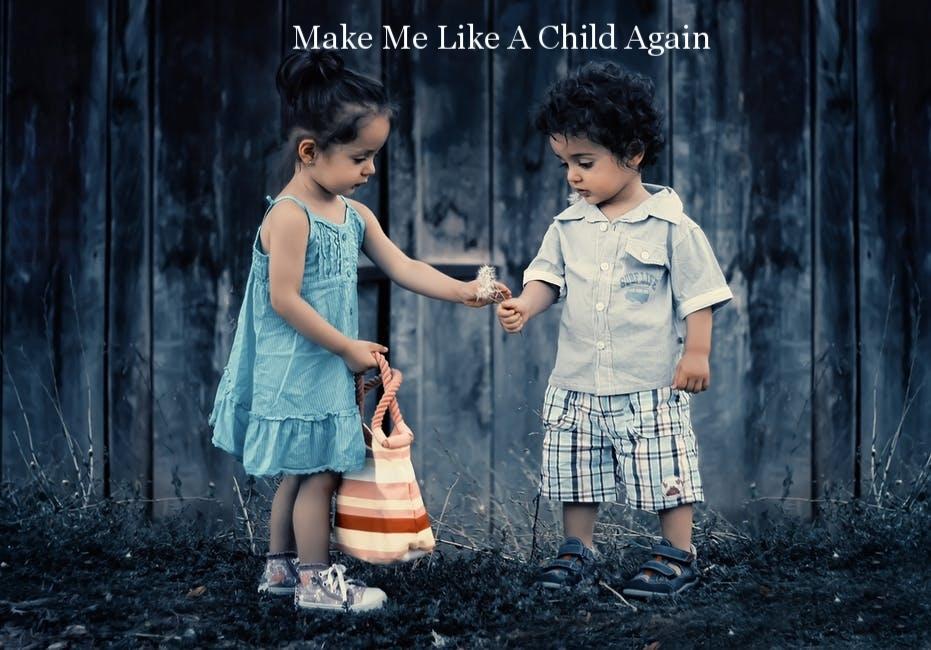Make Me Like A Child Again
