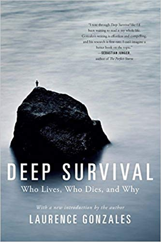 Deep Survival: Who Lives, Who Dies, and Why  Laurence Gonzales  Well written research into how people in extreme situations such as mountaineers, firefighters and Navy jet pilots survive the unthinkable. A classic fun read that relates extreme situations to everyday life. Enjoy the stories and prepare to shift your mindset toward becoming a survivor!