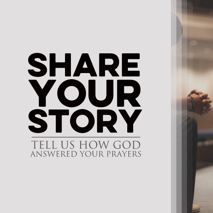 SHARE YOUR STORY   We'd love to hear how God answered your prayers and moved in your life. Click the link above to share your story.